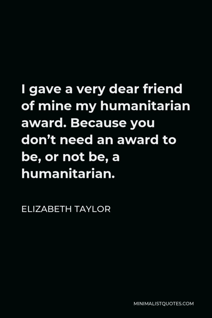 Elizabeth Taylor Quote - I gave a very dear friend of mine my humanitarian award. Because you don't need an award to be, or not be, a humanitarian.