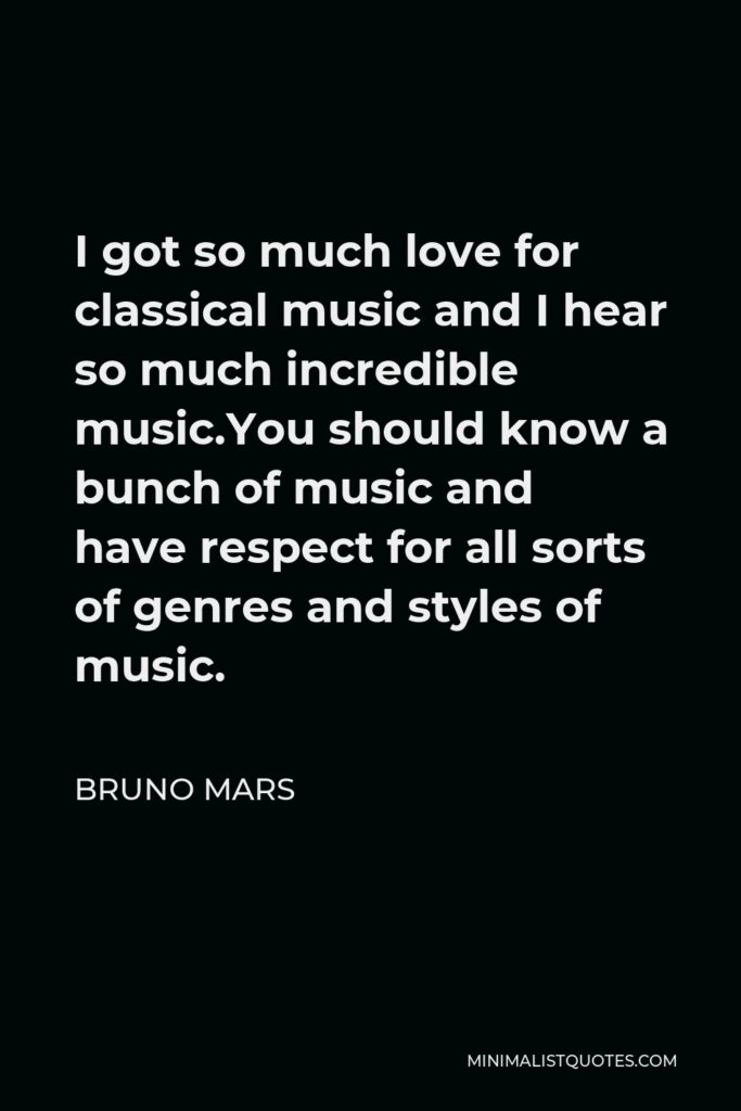Bruno Mars Quote - I got so much love for classical music and I hear so much incredible music.You should know a bunch of music and have respect for all sorts of genres and styles of music.