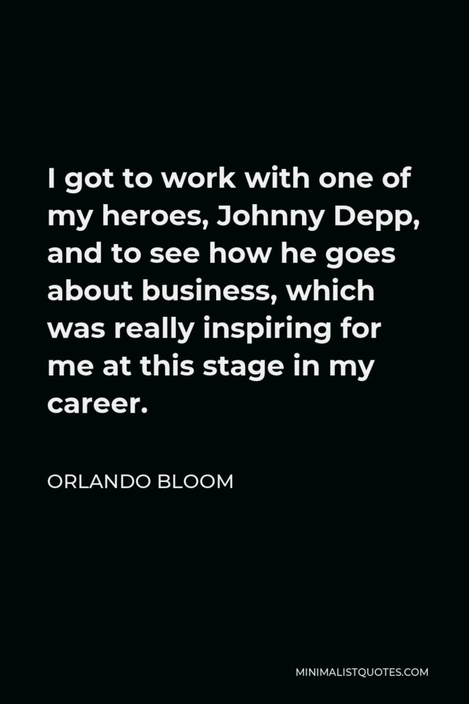 Orlando Bloom Quote - I got to work with one of my heroes, Johnny Depp, and to see how he goes about business, which was really inspiring for me at this stage in my career.