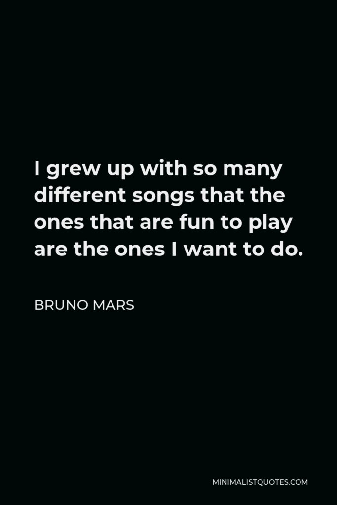 Bruno Mars Quote - I grew up with so many different songs that the ones that are fun to play are the ones I want to do.
