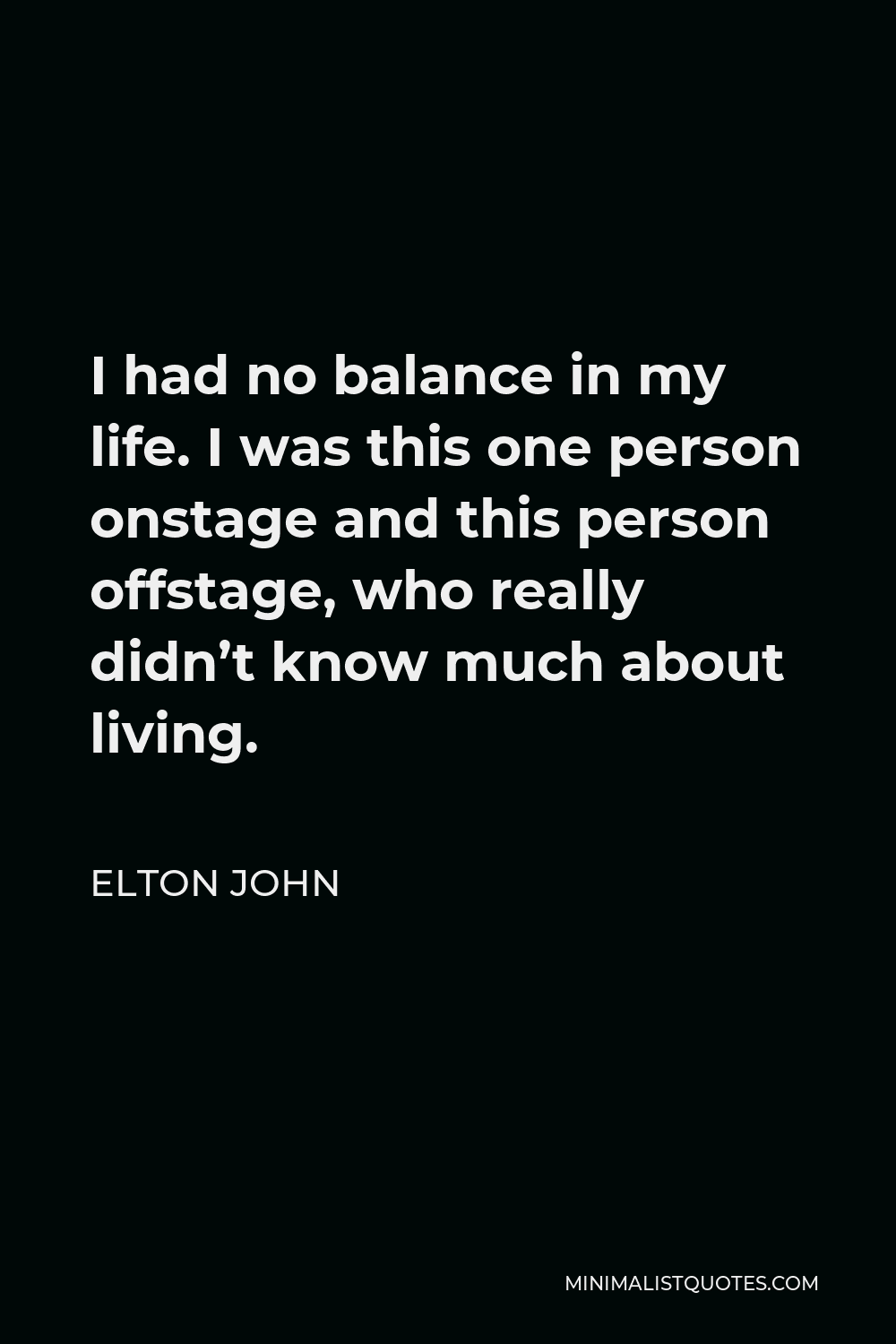 Elton John Quote - I had no balance in my life. I was this one person onstage and this person offstage, who really didn't know much about living.