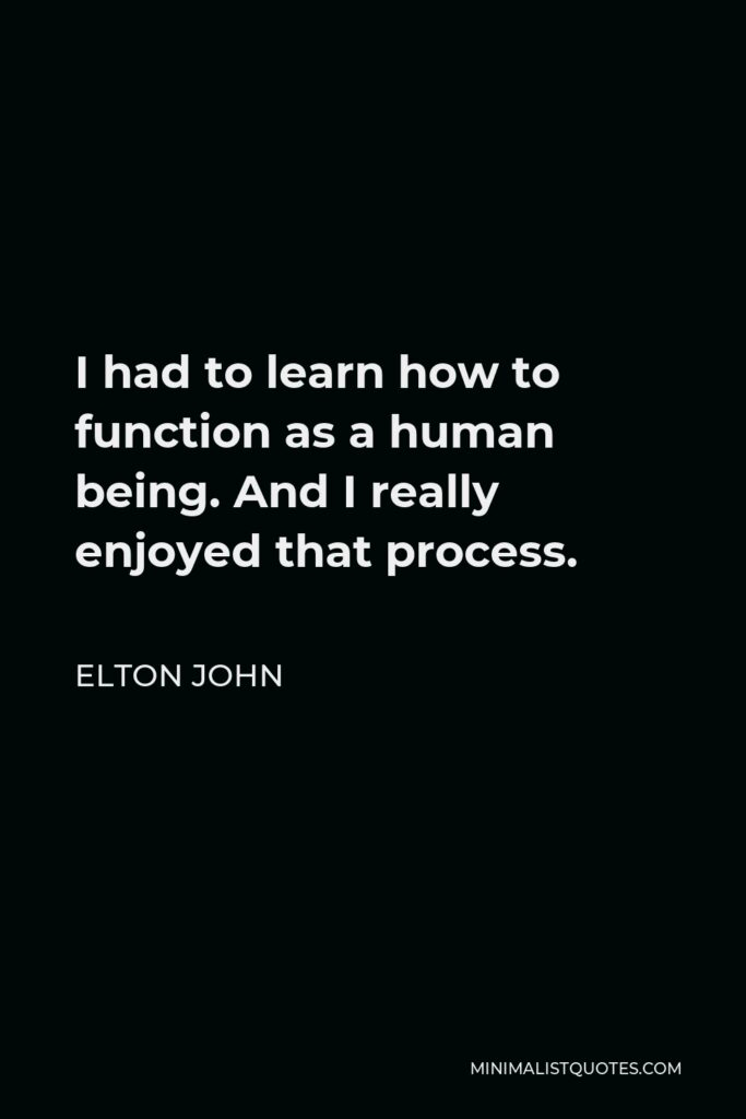 Elton John Quote - I had to learn how to function as a human being. And I really enjoyed that process.