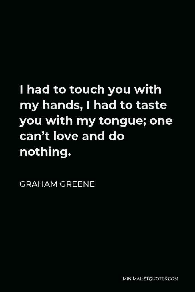 Graham Greene Quote - I had to touch you with my hands, I had to taste you with my tongue; one can't love and do nothing.