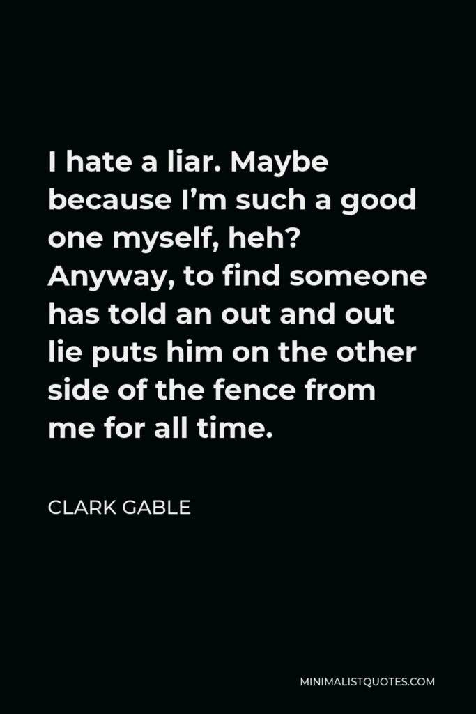 Clark Gable Quote - I hate a liar. Maybe because I'm such a good one myself, heh? Anyway, to find someone has told an out and out lie puts him on the other side of the fence from me for all time.