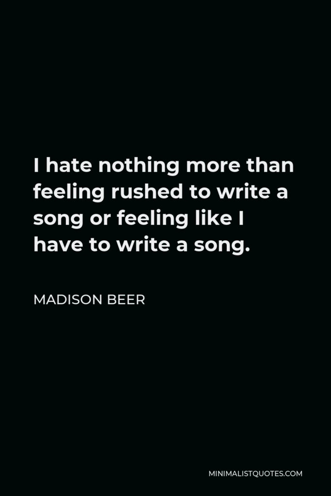 Madison Beer Quote - I hate nothing more than feeling rushed to write a song or feeling like I have to write a song.