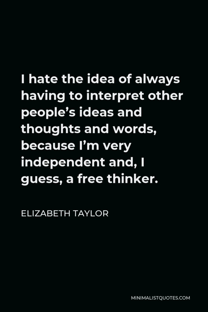 Elizabeth Taylor Quote - I hate the idea of always having to interpret other people's ideas and thoughts and words, because I'm very independent and, I guess, a free thinker.