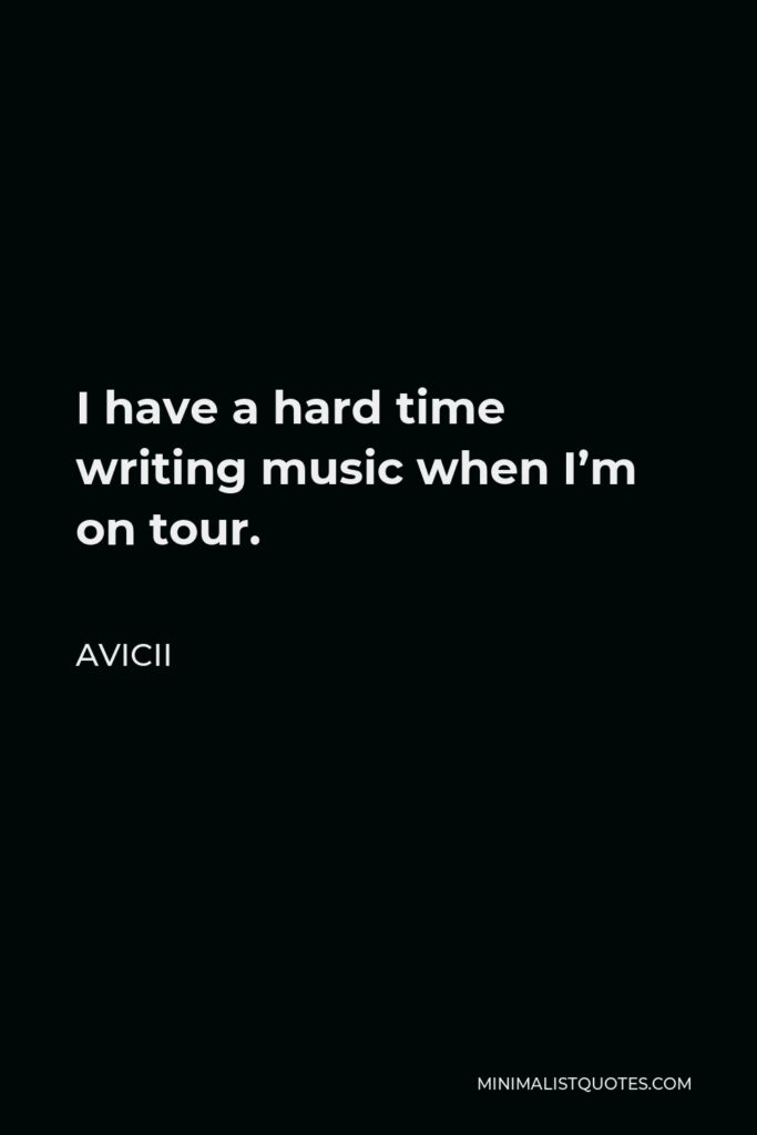 Avicii Quote - I have a hard time writing music when I'm on tour.