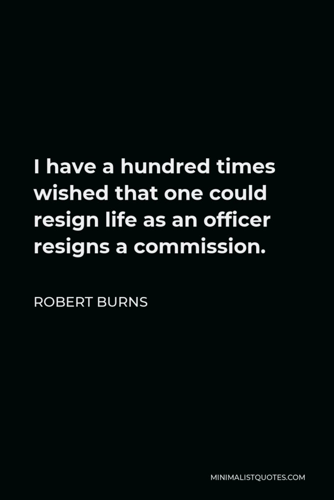 Robert Burns Quote - I have a hundred times wished that one could resign life as an officer resigns a commission.