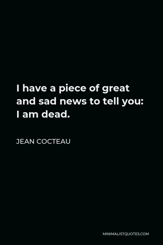 Jean Cocteau Quote - I have a piece of great and sad news to tell you: I am dead.