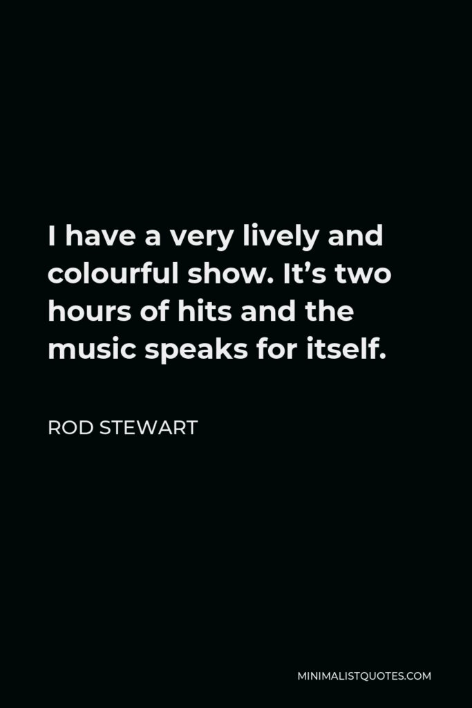 Rod Stewart Quote - I have a very lively and colourful show. It's two hours of hits and the music speaks for itself.