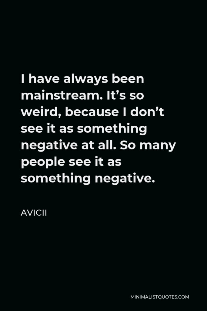Avicii Quote - I have always been mainstream. It's so weird, because I don't see it as something negative at all. So many people see it as something negative.