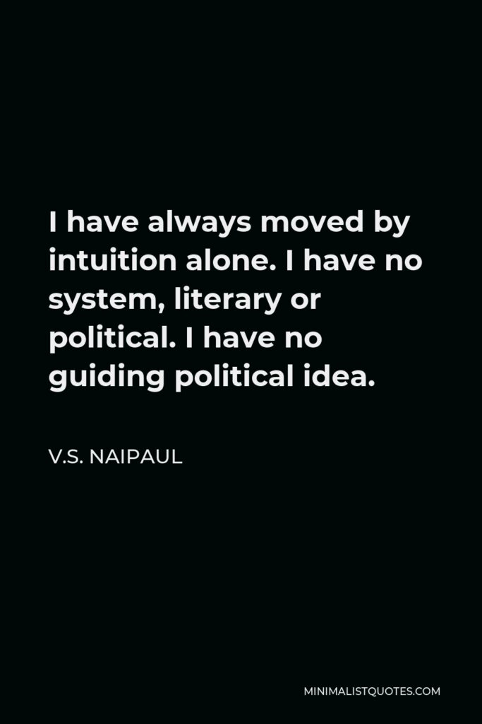 V.S. Naipaul Quote - I have always moved by intuition alone. I have no system, literary or political. I have no guiding political idea.