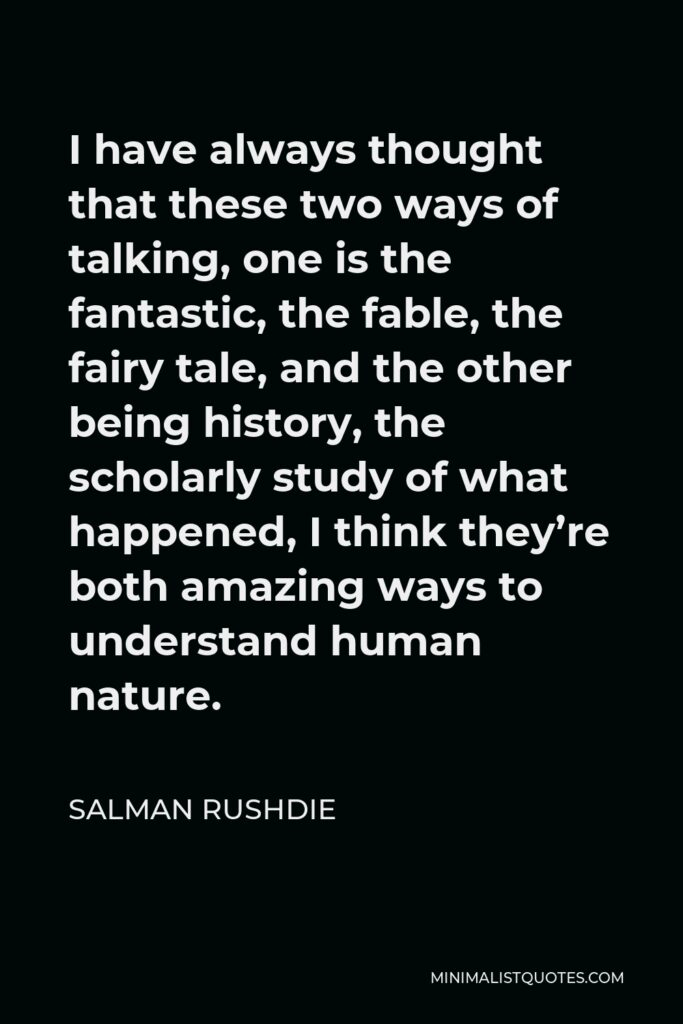 Salman Rushdie Quote - I have always thought that these two ways of talking, one is the fantastic, the fable, the fairy tale, and the other being history, the scholarly study of what happened, I think they're both amazing ways to understand human nature.