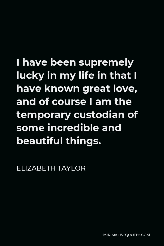 Elizabeth Taylor Quote - I have been supremely lucky in my life in that I have known great love, and of course I am the temporary custodian of some incredible and beautiful things.