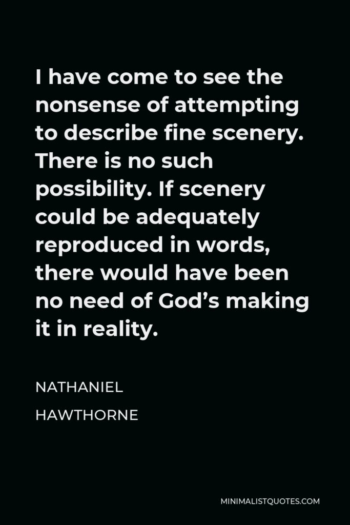 Nathaniel Hawthorne Quote - I have come to see the nonsense of attempting to describe fine scenery. There is no such possibility. If scenery could be adequately reproduced in words, there would have been no need of God's making it in reality.