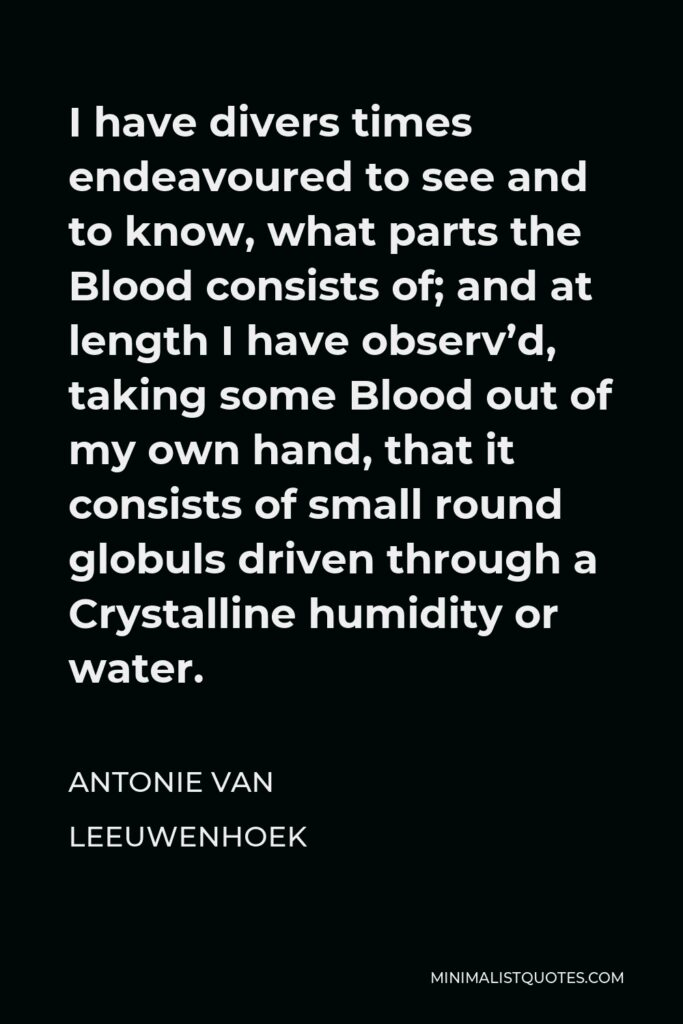 Antonie van Leeuwenhoek Quote - I have divers times endeavoured to see and to know, what parts the Blood consists of; and at length I have observ'd, taking some Blood out of my own hand, that it consists of small round globuls driven through a Crystalline humidity or water.