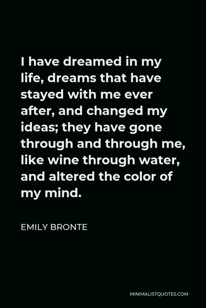 Emily Bronte Quote - I have dreamed in my life, dreams that have stayed with me ever after, and changed my ideas; they have gone through and through me, like wine through water, and altered the color of my mind.
