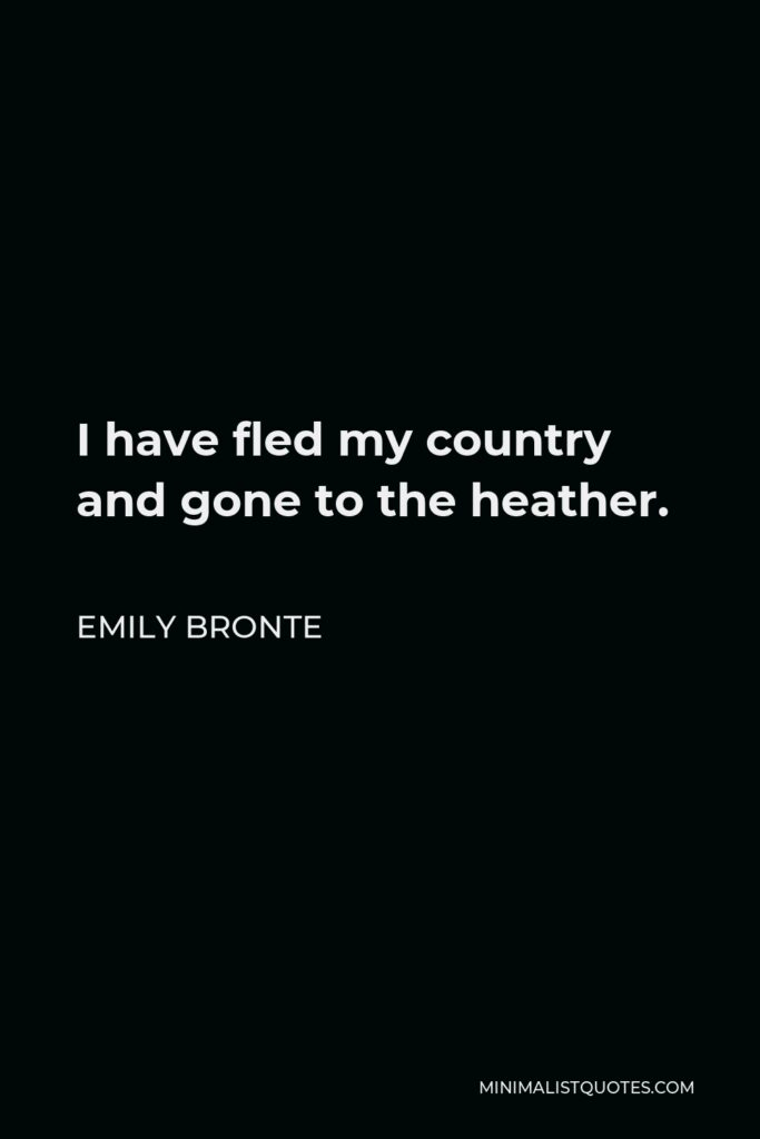 Emily Bronte Quote - I have fled my country and gone to the heather.