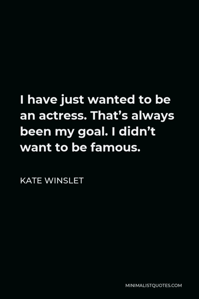 Kate Winslet Quote - I have just wanted to be an actress. That's always been my goal. I didn't want to be famous.