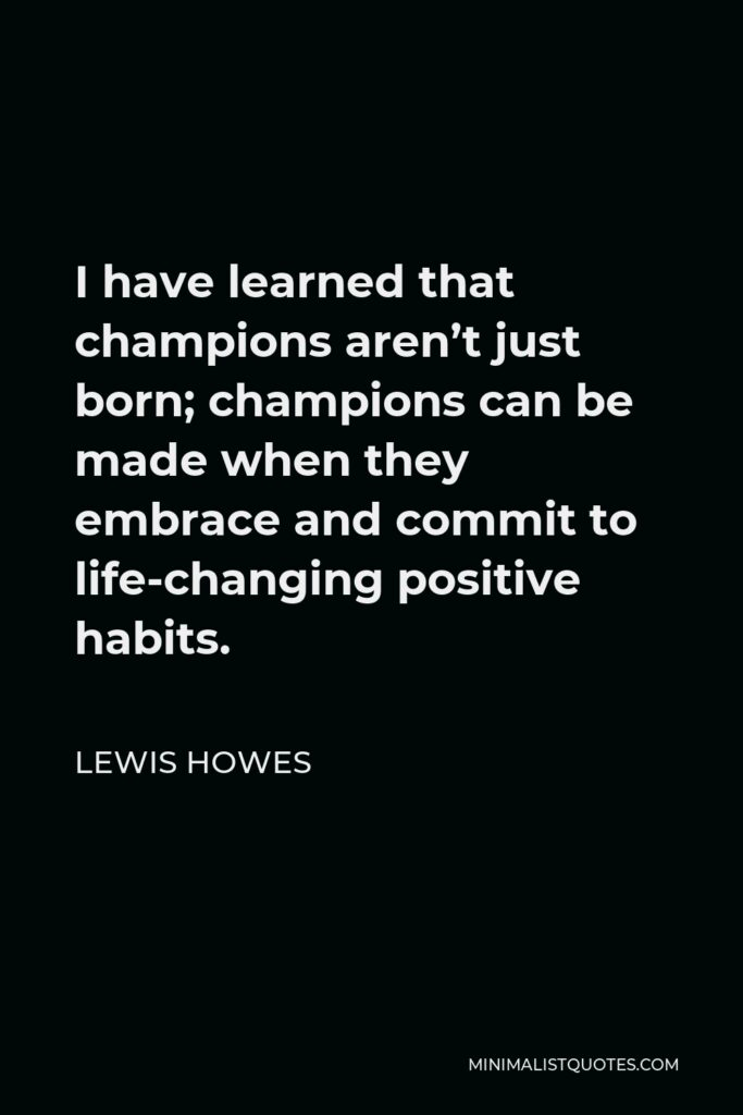 Lewis Howes Quote - I have learned that champions aren't just born; champions can be made when they embrace and commit to life-changing positive habits.