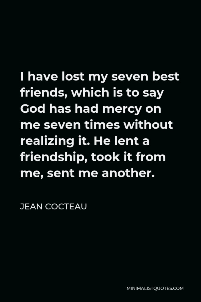 Jean Cocteau Quote - I have lost my seven best friends, which is to say God has had mercy on me seven times without realizing it. He lent a friendship, took it from me, sent me another.