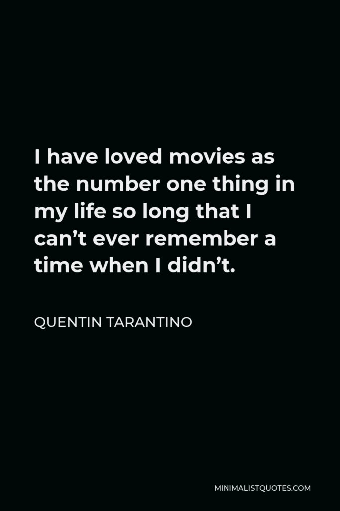 Quentin Tarantino Quote - I have loved movies as the number one thing in my life so long that I can't ever remember a time when I didn't.