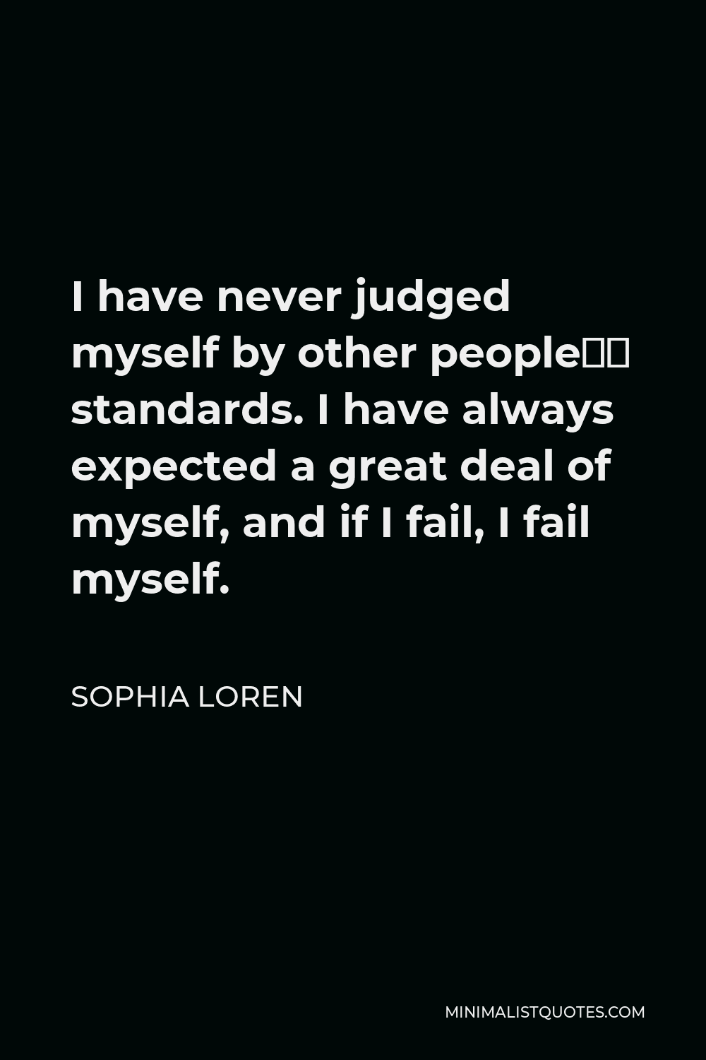 Sophia Loren Quote - I have never judged myself by other people's standards. I have always expected a great deal of myself, and if I fail, I fail myself.