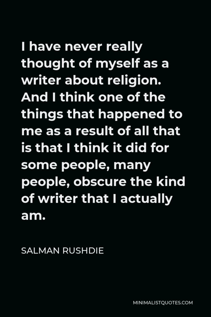 Salman Rushdie Quote - I have never really thought of myself as a writer about religion. And I think one of the things that happened to me as a result of all that is that I think it did for some people, many people, obscure the kind of writer that I actually am.