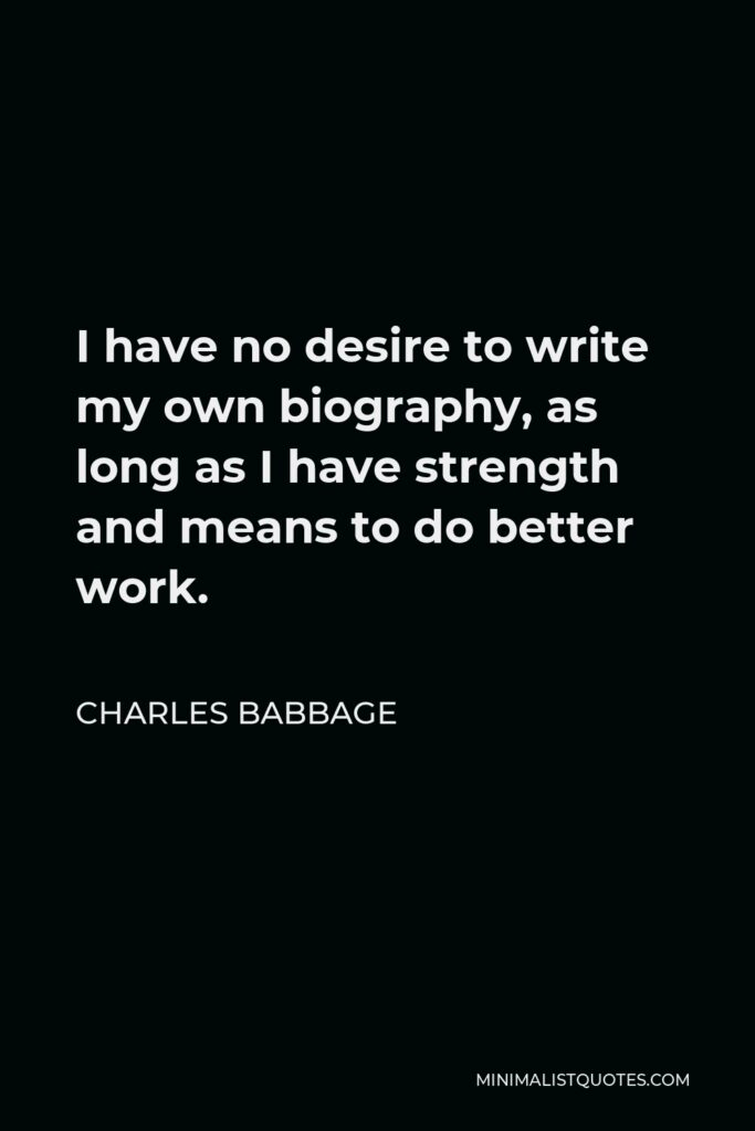 Charles Babbage Quote - I have no desire to write my own biography, as long as I have strength and means to do better work.
