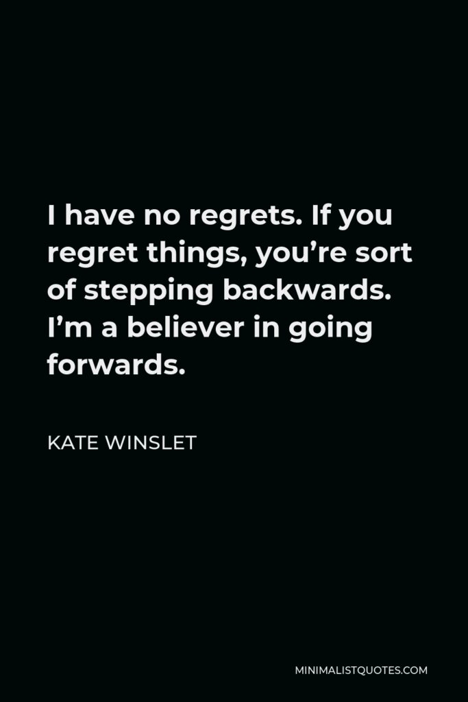 Kate Winslet Quote - I have no regrets. If you regret things, you're sort of stepping backwards. I'm a believer in going forwards.