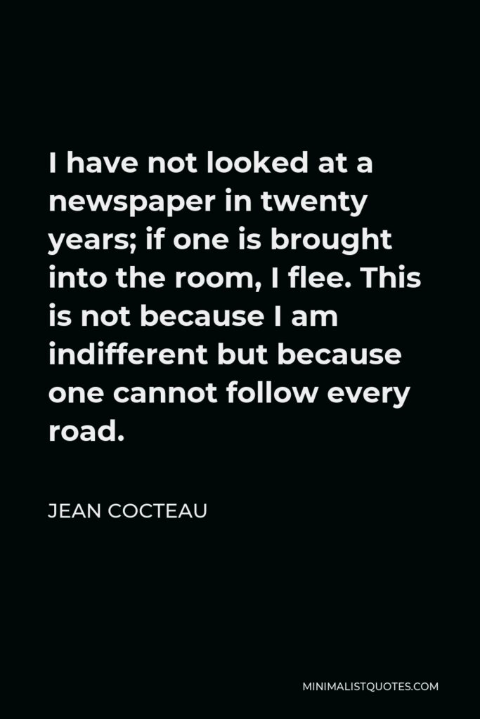 Jean Cocteau Quote - I have not looked at a newspaper in twenty years; if one is brought into the room, I flee. This is not because I am indifferent but because one cannot follow every road.