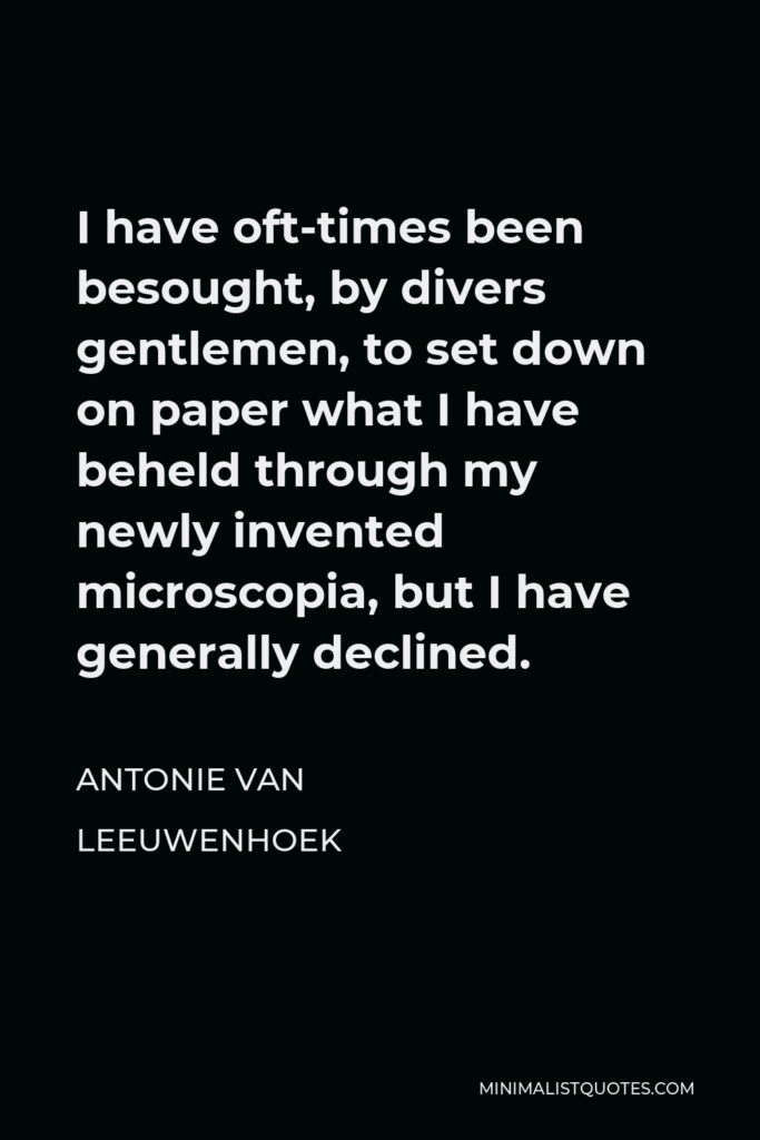 Antonie van Leeuwenhoek Quote - I have oft-times been besought, by divers gentlemen, to set down on paper what I have beheld through my newly invented microscopia, but I have generally declined.