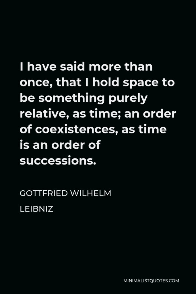 Gottfried Wilhelm Leibniz Quote - I have said more than once, that I hold space to be something purely relative, as time; an order of coexistences, as time is an order of successions.