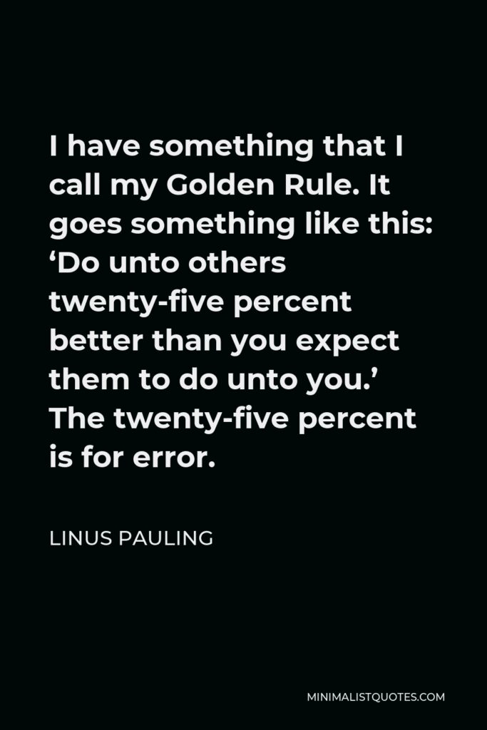 Linus Pauling Quote - I have something that I call my Golden Rule. It goes something like this: 'Do unto others twenty-five percent better than you expect them to do unto you.' The twenty-five percent is for error.