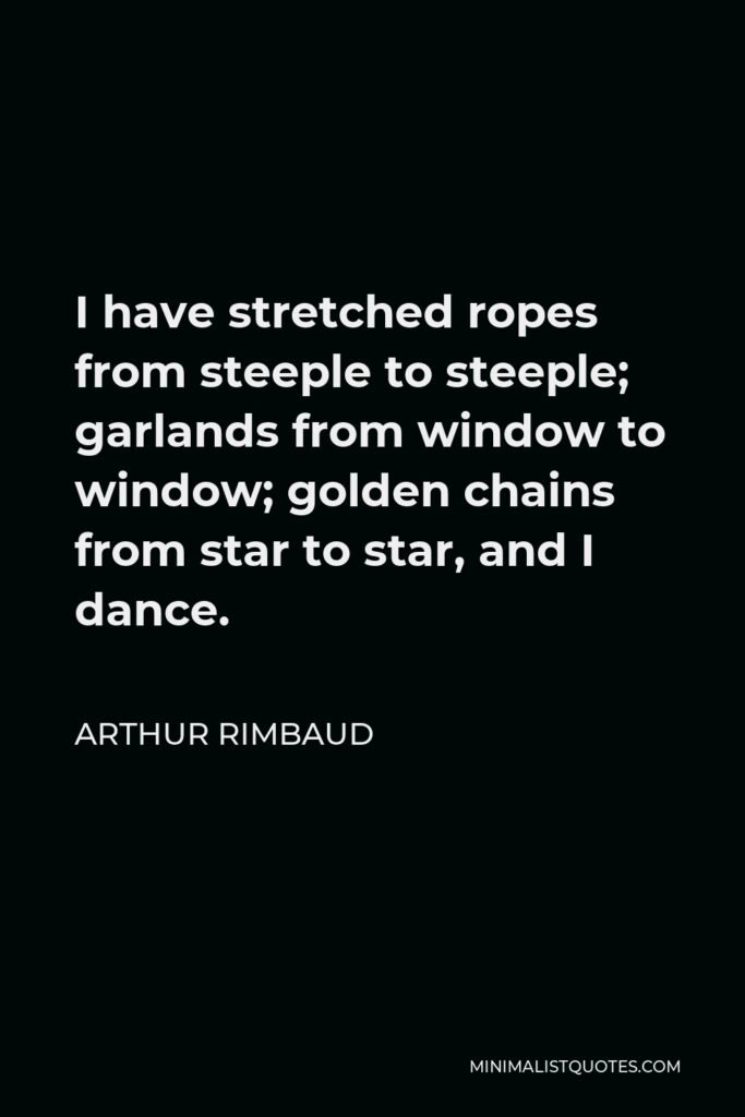 Arthur Rimbaud Quote - I have stretched ropes from steeple to steeple; garlands from window to window; golden chains from star to star, and I dance.