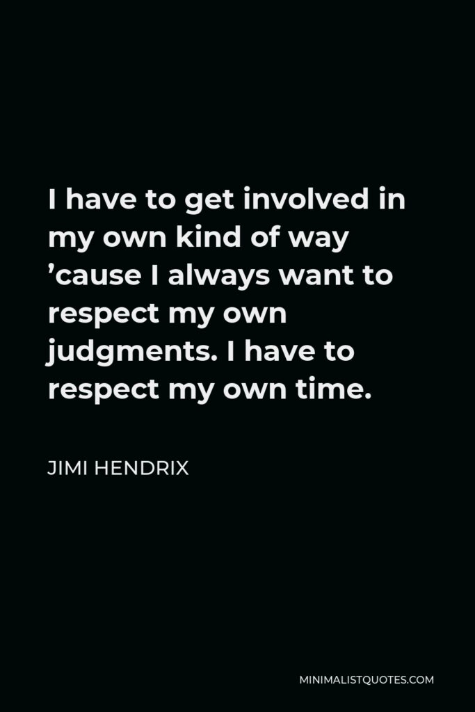 Jimi Hendrix Quote - I have to get involved in my own kind of way 'cause I always want to respect my own judgments. I have to respect my own time.