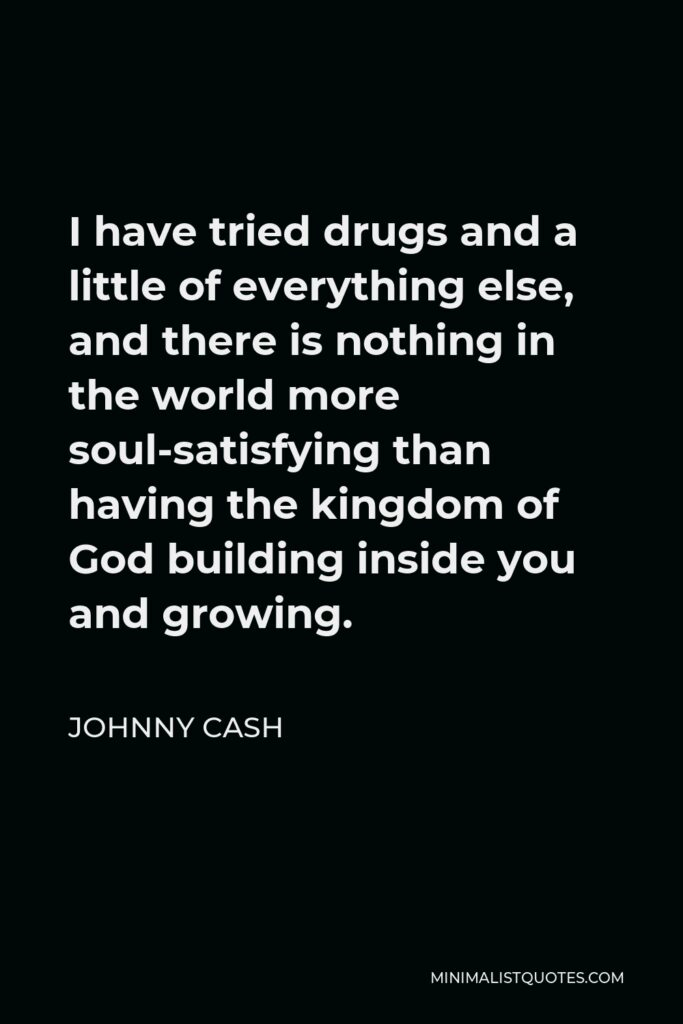 Johnny Cash Quote - I have tried drugs and a little of everything else, and there is nothing in the world more soul-satisfying than having the kingdom of God building inside you and growing.