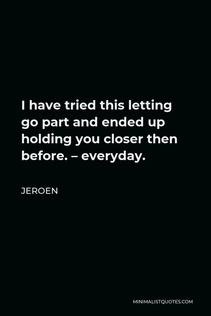 Jeroen Quote - I have tried this letting go part and ended up holding you closer then before. – everyday.