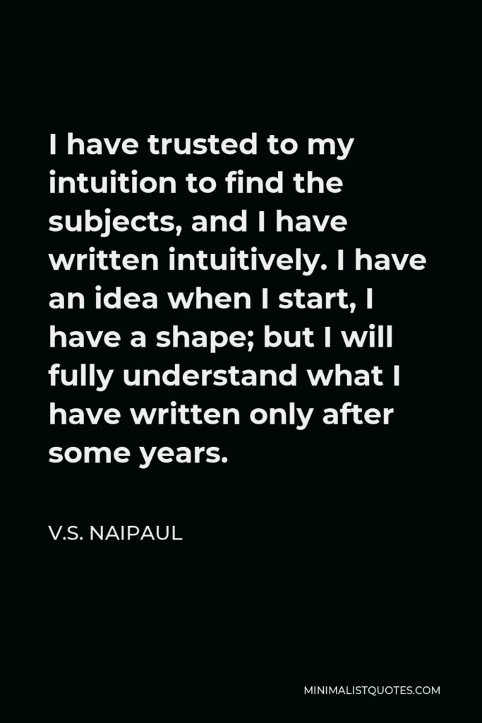 V.S. Naipaul Quote - I have trusted to my intuition to find the subjects, and I have written intuitively. I have an idea when I start, I have a shape; but I will fully understand what I have written only after some years.