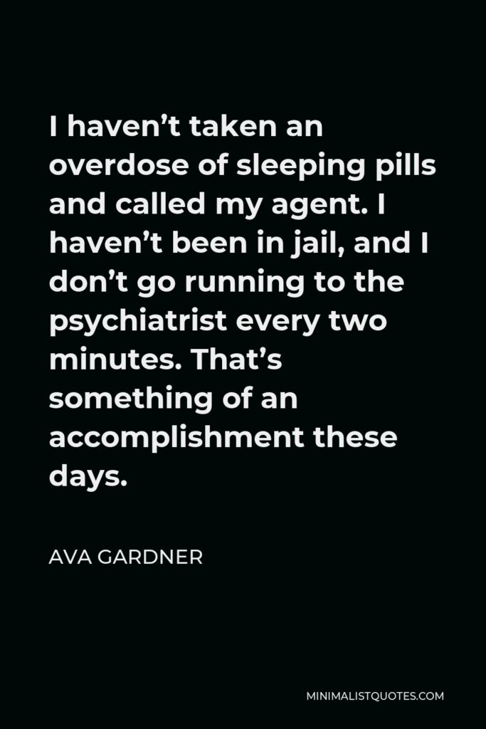 Ava Gardner Quote - I haven't taken an overdose of sleeping pills and called my agent. I haven't been in jail, and I don't go running to the psychiatrist every two minutes. That's something of an accomplishment these days.