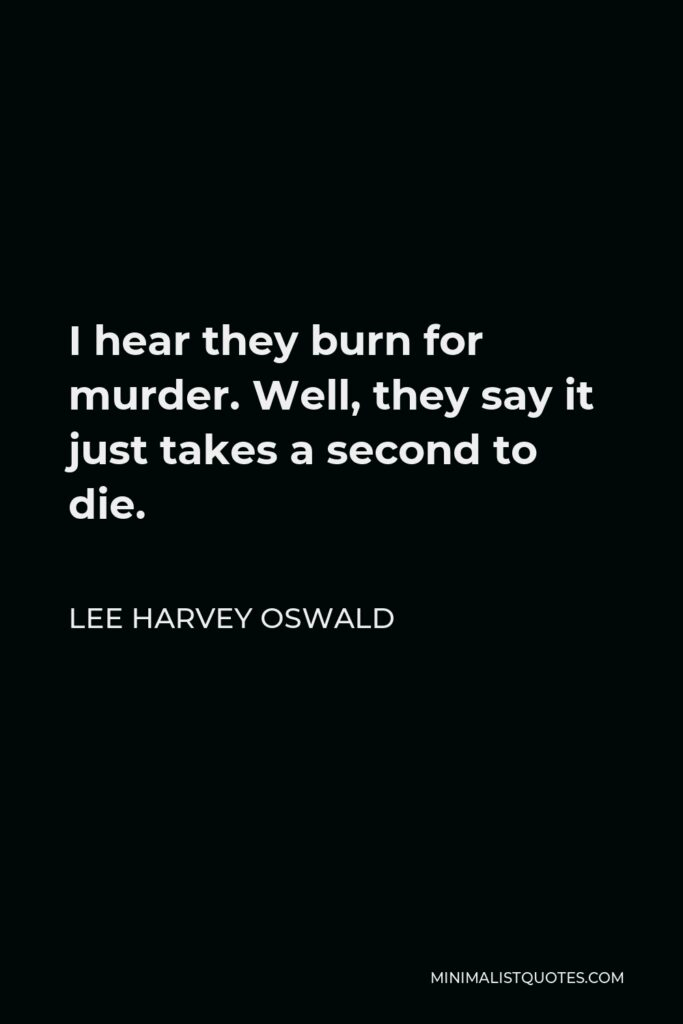 Lee Harvey Oswald Quote - I hear they burn for murder. Well, they say it just takes a second to die.