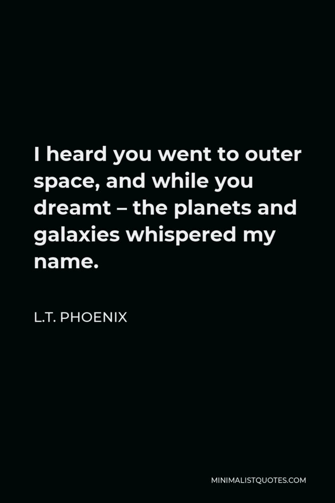 L.T. Phoenix Quote - I heard you went to outer space, and while you dreamt – the planets and galaxies whispered my name.