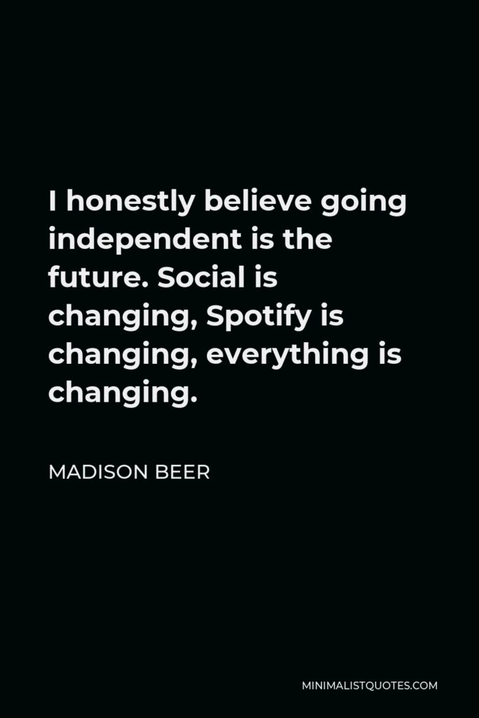 Madison Beer Quote - I honestly believe going independent is the future. Social is changing, Spotify is changing, everything is changing.