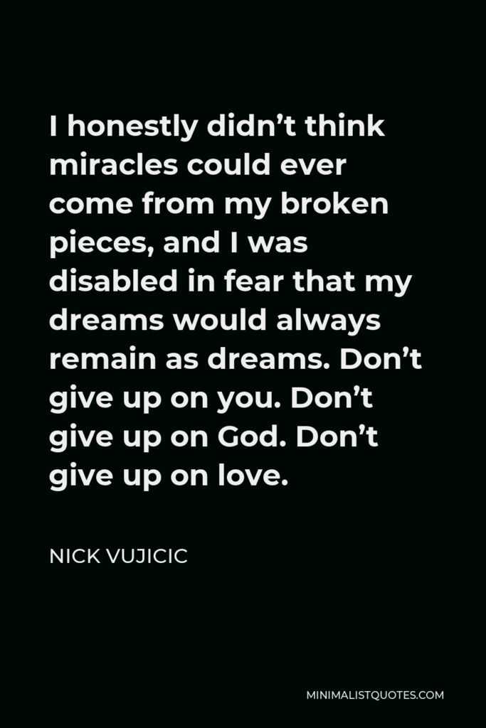 Nick Vujicic Quote - I honestly didn't think miracles could ever come from my broken pieces, and I was disabled in fear that my dreams would always remain as dreams. Don't give up on you. Don't give up on God. Don't give up on love.
