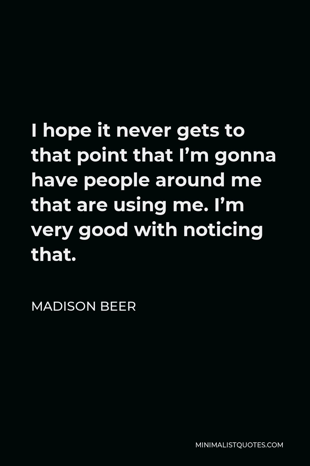 Madison Beer Quote - I hope it never gets to that point that I'm gonna have people around me that are using me. I'm very good with noticing that.
