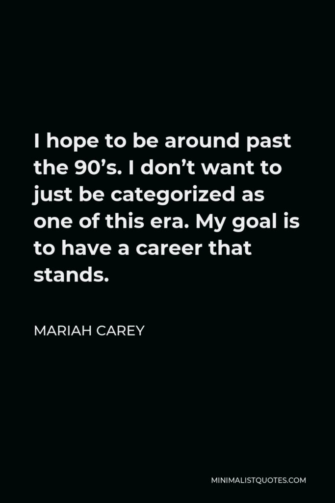 Mariah Carey Quote - I hope to be around past the 90's. I don't want to just be categorized as one of this era. My goal is to have a career that stands.