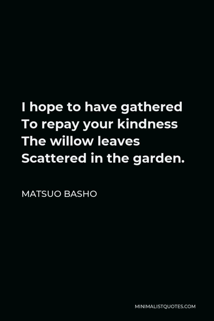 Matsuo Basho Quote - I hope to have gathered To repay your kindness The willow leaves Scattered in the garden.