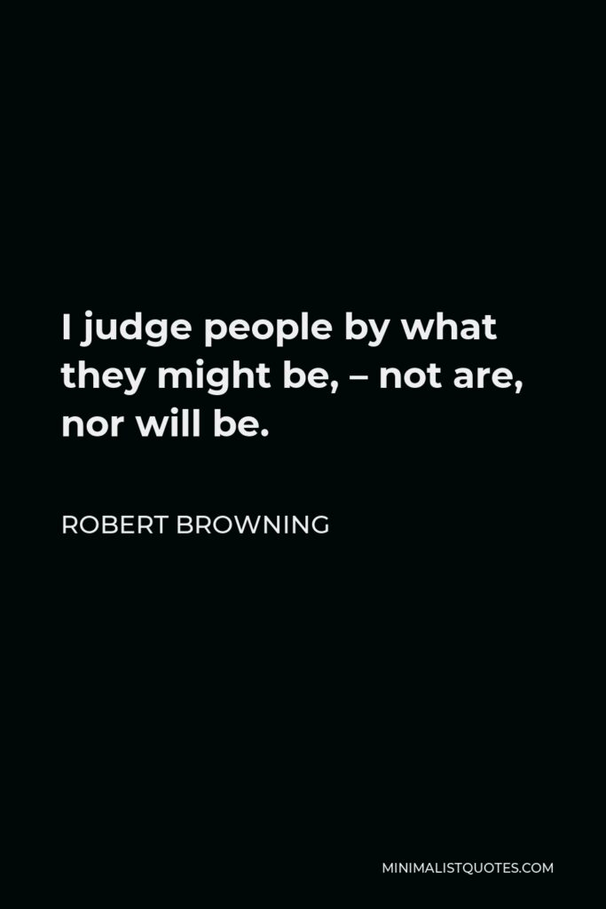 Robert Browning Quote - I judge people by what they might be, – not are, nor will be.