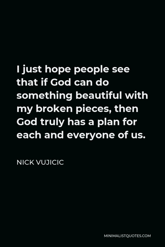 Nick Vujicic Quote - I just hope people see that if God can do something beautiful with my broken pieces, then God truly has a plan for each and everyone of us.