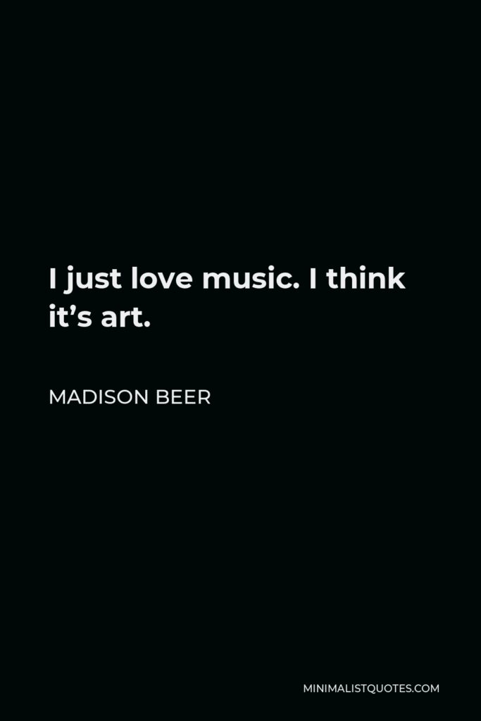 Madison Beer Quote - I just love music. I think it's art.